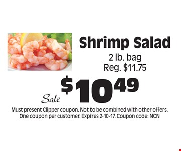 $10.49 Sale Shrimp Salad 2 lb. bag Reg. $11.75. Must present Clipper coupon. Not to be combined with other offers. One coupon per customer. Expires 2-10-17. Coupon code: NCN