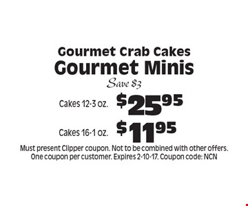Gourmet Crab Cakes Gourmet Minis $25.95 Cakes 12-3 oz.. $11.95 Cakes 16-1 oz.. . Save $3. Must present Clipper coupon. Not to be combined with other offers. One coupon per customer. Expires 2-10-17. Coupon code: NCN