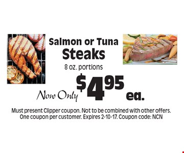 Now Only $4.95 ea. Salmon or Tuna Steaks 8 oz. portions. Must present Clipper coupon. Not to be combined with other offers. One coupon per customer. Expires 2-10-17. Coupon code: NCN