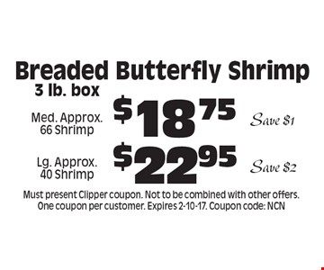 Breaded Butterfly Shrimp $18.75 Med. Approx. 66 Shrimp Save $1 . $22.95 Lg. Approx. 40 Shrimp Save $2 . 3 lb. box. Must present Clipper coupon. Not to be combined with other offers. One coupon per customer. Expires 2-10-17. Coupon code: NCN