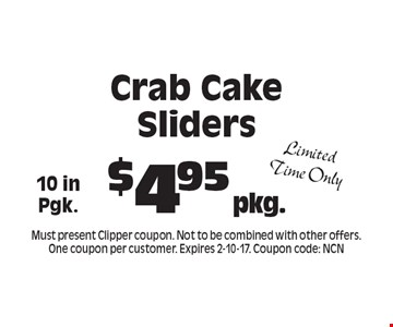 $4.95 pkg. Crab Cake Sliders 10 in Pgk. Limited Time Only. Must present Clipper coupon. Not to be combined with other offers. One coupon per customer. Expires 2-10-17. Coupon code: NCN