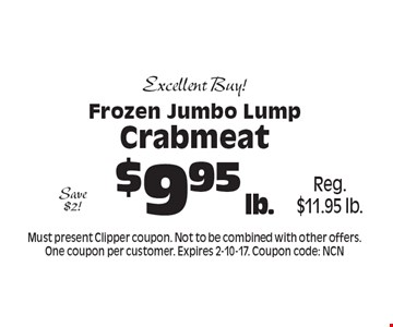 Excellent Buy! $9.95 lb. Frozen Jumbo Lump Crabmeat Reg. $11.95 lb. Save $2! . Must present Clipper coupon. Not to be combined with other offers. One coupon per customer. Expires 2-10-17. Coupon code: NCN
