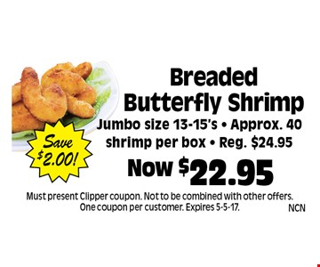 Now $22.95 Breaded Butterfly ShrimpJumbo size 13-15's - Approx. 40 shrimp per box - Reg. $24.95Save$2.00! . Must present Clipper coupon. Not to be combined with other offers. One coupon per customer. Expires 5-5-17.