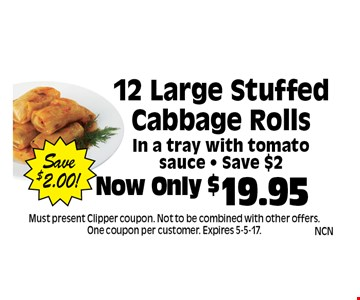 Now Only $19.95 12 Large Stuffed Cabbage RollsIn a tray with tomato sauce - Save $2 Save$2.00!. Must present Clipper coupon. Not to be combined with other offers. One coupon per customer. Expires 5-5-17.