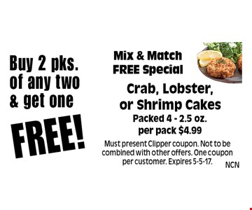 Buy 2 pks. of any two & get oneFREE!Mix & Match FREE SpecialCrab, Lobster, or Shrimp Cakes Packed 4 - 2.5 oz. per pack $4.99. Must present Clipper coupon. Not to be combined with other offers. One coupon per customer. Expires 5-5-17.