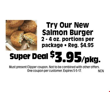 Super Deal $3.95/pkg. Try Our New Salmon Burger 2 - 4 oz. portions per package - Reg. $4.95. Must present Clipper coupon. Not to be combined with other offers. One coupon per customer. Expires 5-5-17.
