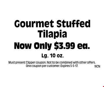 Now Only $3.99 ea. Gourmet Stuffed Tilapia Lg. 10 oz.. Must present Clipper coupon. Not to be combined with other offers. One coupon per customer. Expires 5-5-17.
