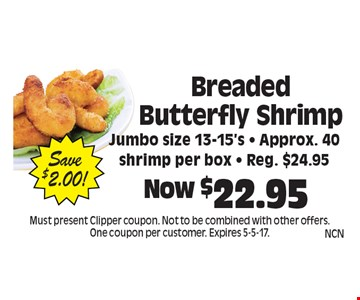 Now $22.95 Breaded Butterfly Shrimp. Jumbo size 13-15's - Approx. 40 shrimp per box - Reg. $24.95. Save $2.00! Must present Clipper coupon. Not to be combined with other offers. One coupon per customer. Expires 5-5-17.
