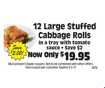Now Only $19.95 12 Large Stuffed Cabbage Rolls In a tray with tomato sauce - Save $2. Must present Clipper coupon. Not to be combined with other offers. One coupon per customer. Expires 5-5-17.