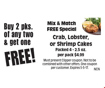 Buy 2 pks. of any two & get one Free! Mix & Match Free Special Crab, Lobster, or Shrimp Cakes. Packed 4 - 2.5 oz. per pack $4.99. Must present Clipper coupon. Not to be combined with other offers. One coupon per customer. Expires 5-5-17.
