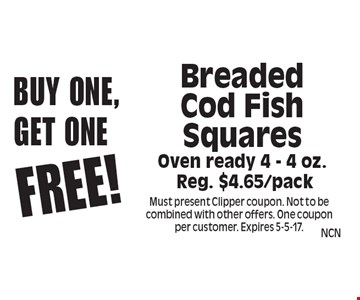Buy one, Get one Free! Breaded Cod Fish Squares oven ready 4 - 4 oz. reg. $4.65/pack. Must present Clipper coupon. Not to be combined with other offers. One coupon per customer. Expires 5-5-17.