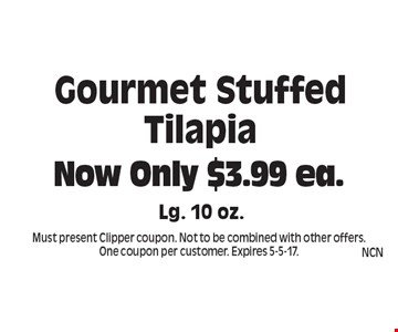 Now Only $3.99 ea. Gourmet Stuffed Tilapia Lg. 10 oz. Must present Clipper coupon. Not to be combined with other offers. One coupon per customer. Expires 5-5-17.