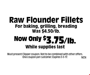 Now Only $3.75/lb. While supplies last Raw Flounder Fillets. For baking, grilling, breadingWas $4.50/lb. Must present Clipper coupon. Not to be combined with other offers. One coupon per customer. Expires 5-5-17.