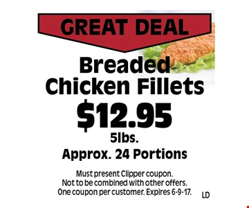 Great Deal. $12.95 Breaded Chicken Fillets. 5lbs. Approx. 24 Portions. Must present Clipper coupon. Not to be combined with other offers. One coupon per customer. Expires 6-9-17.