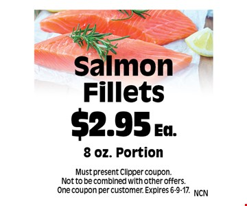 $2.95 Ea. Salmon Fillets. 8 oz. Portion. Must present Clipper coupon. Not to be combined with other offers. One coupon per customer. Expires 6-9-17.