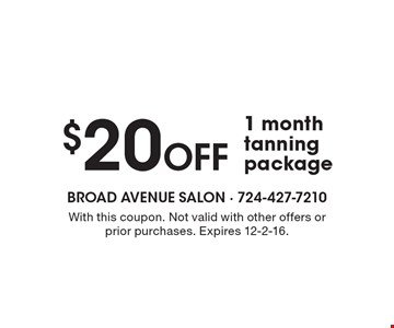 $20 Off 1 month tanning package. With this coupon. Not valid with other offers or prior purchases. Expires 12-2-16.