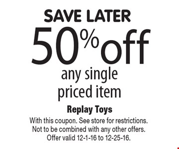 save later 50% off any single priced item. With this coupon. See store for restrictions. Not to be combined with any other offers. Offer valid 12-1-16 to 12-25-16.