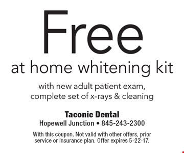 Free at home whitening kit with new adult patient exam, complete set of x-rays & cleaning. With this coupon. Not valid with other offers, prior service or insurance plan. Offer expires 5-22-17.