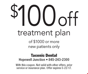 $100 off treatment plan of $1000 or more new patients only. With this coupon. Not valid with other offers, prior service or insurance plan. Offer expires 5-22-17.