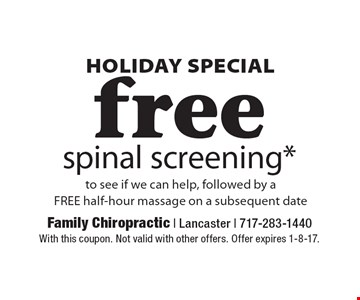 Holiday Special! Free spinal screening* to see if we can help, followed by aFREE half-hour massage on a subsequent date. With this coupon. Not valid with other offers. Offer expires 1-8-17.
