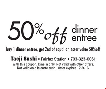 50% off dinner entree. Buy 1 dinner entree, get 2nd of equal or lesser value 50% off. With this coupon. Dine in only. Not valid with other offers. Not valid on a la carte sushi. Offer expires 12-9-16.