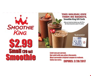 $2.99 small (20 oz.) smoothie. With this coupon. Limit one per person. Not valid with any other discounts. Must surrender original coupon to redeem. Expires 2/29/17.