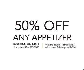 50% OFF ANY APPETIZER. With this coupon. Not valid with other offers. Offer expires 12-2-16.