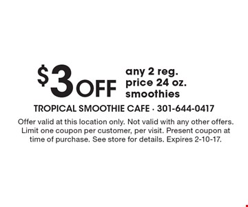$3 Off any 2 reg. price 24 oz.smoothies. Offer valid at this location only. Not valid with any other offers. Limit one coupon per customer, per visit. Present coupon at time of purchase. See store for details. Expires 2-10-17.