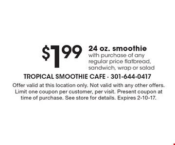 $1.99 24 oz. smoothie with purchase of any regular price flatbread, sandwich, wrap or salad. Offer valid at this location only. Not valid with any other offers. Limit one coupon per customer, per visit. Present coupon at time of purchase. See store for details. Expires 2-10-17.