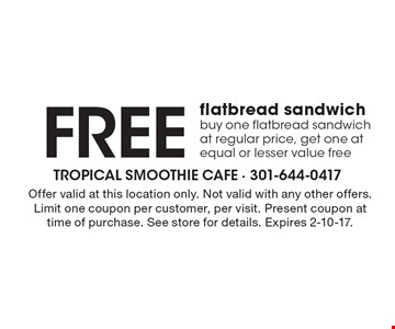 Free flatbread sandwich. Buy one flatbread sandwich at regular price, get one at equal or lesser value free. Offer valid at this location only. Not valid with any other offers. Limit one coupon per customer, per visit. Present coupon at time of purchase. See store for details. Expires 2-10-17.