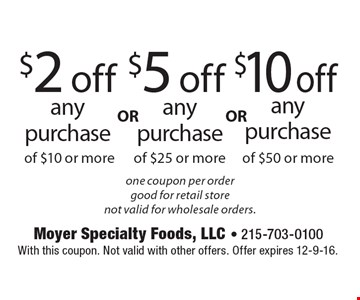 $2 off any purchase of $10 or more or $5 off any purchase of $25 or more or $10 off any purchase of $50 or more. One coupon per order. Good for retail store. Not valid for wholesale orders. With this coupon. Not valid with other offers. Offer expires 12-9-16.