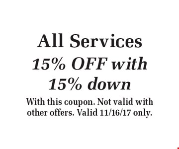 All Services 15% OFF with 15% down. With this coupon. Not valid with other offers. Valid 11/16/17 only.