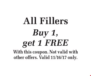 All Fillers Buy 1, get 1 FREE. With this coupon. Not valid with other offers. Valid 11/16/17 only.
