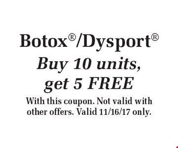 Botox/Dysport Buy 10 units, get 5 FREE. With this coupon. Not valid with other offers. Valid 11/16/17 only.