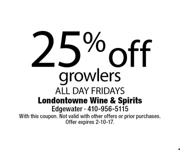 25% off growlers ALL DAY FRIDAYS. With this coupon. Not valid with other offers or prior purchases. Offer expires 2-10-17.