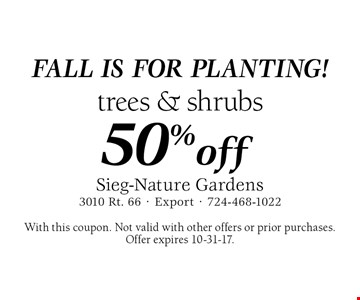 FALL IS FOR PLANTING! 50% off trees & shrubs. With this coupon. Not valid with other offers or prior purchases. Offer expires 10-31-17.