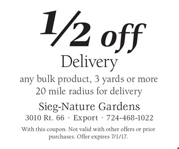 1/2 off Delivery. Any bulk product, 3 yards or more. 20 mile radius for delivery. With this coupon. Not valid with other offers or prior purchases. Offer expires 7/1/17.