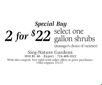 Special Buy. 2 for $22 select one gallon shrubs (manager's choice of varieties). With this coupon. Not valid with other offers or prior purchases. Offer expires 7/1/17.