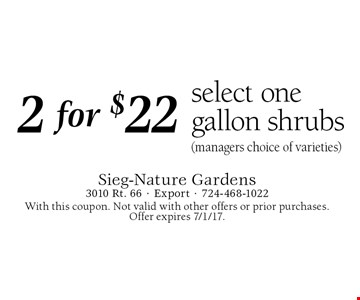 2 for $22 select one gallon shrubs (managers choice of varieties). With this coupon. Not valid with other offers or prior purchases. Offer expires 7/1/17.