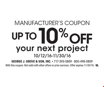 Manufacturer's Coupon. Up to 10% off your next project 10/12/16-11/30/16. With this coupon. Not valid with other offers or prior services. Offer expires 11/30/16. GL