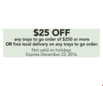 $25 Off any trays to go order of $250 or more Or Free local delivery on any trays to go order. Not valid on holidays.
