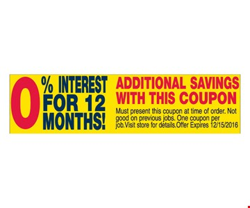 0% Interest For 12 Months! Additional Savings With This Coupon. Must present this coupon at time of order. Not good on previous jobs. One coupon per job. Visit store for details. Offer expires 12/15/16.
