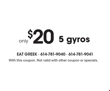 Only $20 5 gyros. With this coupon. Not valid with other coupon or specials.