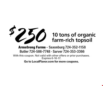 $250 10 tons of organic farm-rich topsoil. With this coupon. Not valid with other offers or prior purchases.