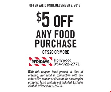 $5 OFF Any food purchase of $20 or more. With this coupon. Must present at time of ordering. Not valid in conjunction with any other offer, coupon or discount. No photocopies accepted. Tax & gratuity not included. Excludes alcohol. Offer expires 12/9/16.