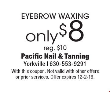 only $8 EYEBROW WAXING. Reg. $10. With this coupon. Not valid with other offers or prior services. Offer expires 12-2-16.
