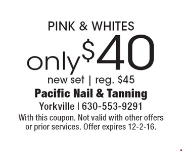 only $40 PINK & WHITES. New set. Reg. $45. With this coupon. Not valid with other offers or prior services. Offer expires 12-2-16.