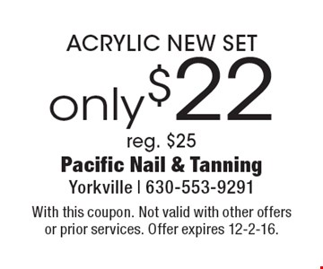 only $22 ACRYLIC NEW SET. Reg. $25. With this coupon. Not valid with other offers or prior services. Offer expires 12-2-16.
