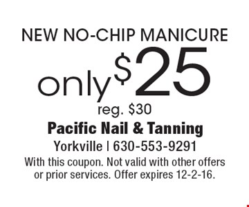 only $25 NEW NO-CHIP MANICURE. Reg. $30. With this coupon. Not valid with other offers or prior services. Offer expires 12-2-16.