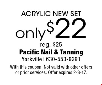 only $22 ACRYLIC NEW SET reg. $25. With this coupon. Not valid with other offers or prior services. Offer expires 2-3-17.